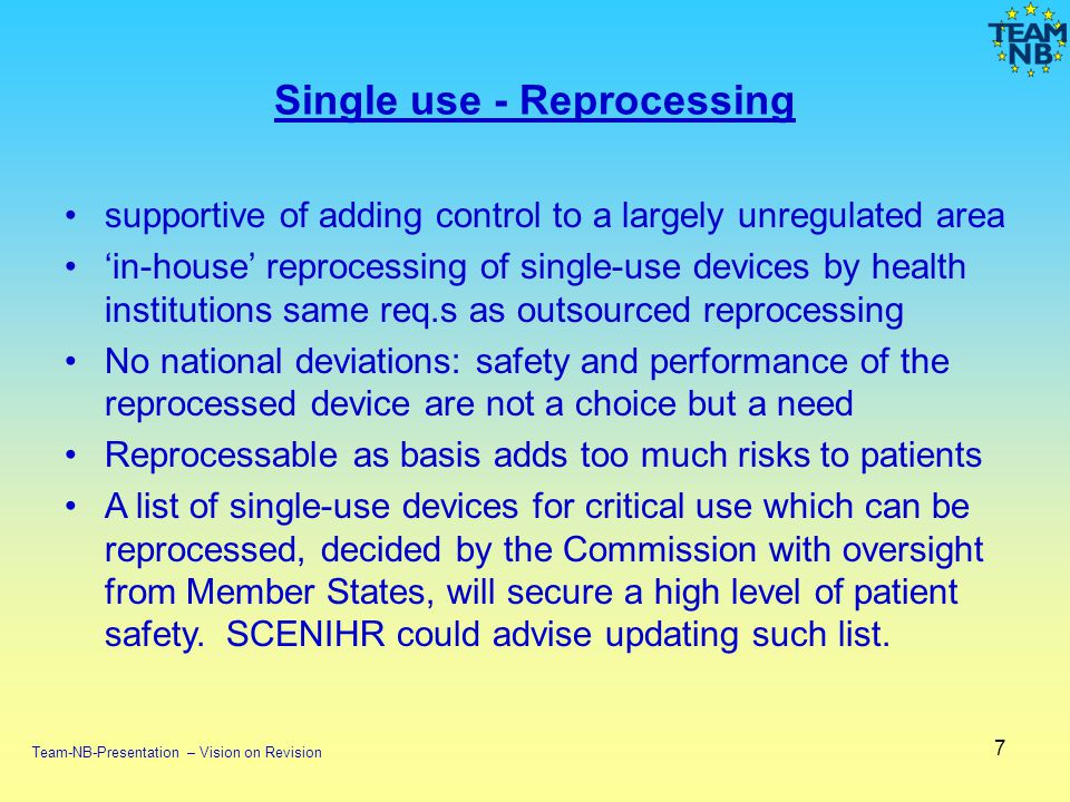 Single use - Reprocessing supportive of adding control to a largely unregulated area in-house reprocessing of single-use devices by health institutions same req.s as outsourced reprocessing No national deviations: safety and performance of the reprocessed device are not a choice but a need Reprocessable as basis adds too much risks to patients A list of single-use devices for critical use which can be reprocessed, decided by the Commission with oversight from Member States, will secure a high level of patient safety.