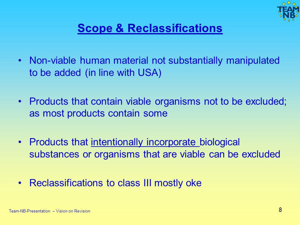 Scope & Reclassifications Non-viable human material not substantially manipulated to be added (in line with USA) Products that contain viable organisms not to be excluded; as most products contain some Products that intentionally incorporate biological substances or organisms that are viable can be excluded Reclassifications to class III mostly oke 8 Team-NB-Presentation – Vision on Revision