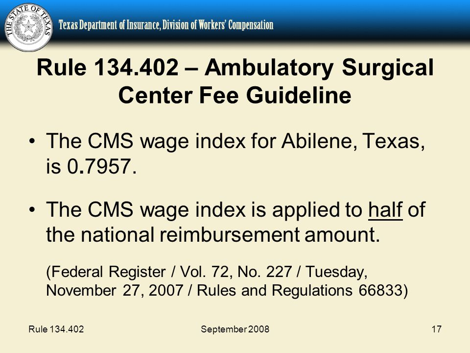Rule 134.402September 200817 Rule 134.402 – Ambulatory Surgical Center Fee Guideline The CMS wage index for Abilene, Texas, is 0.7957. The CMS wage in