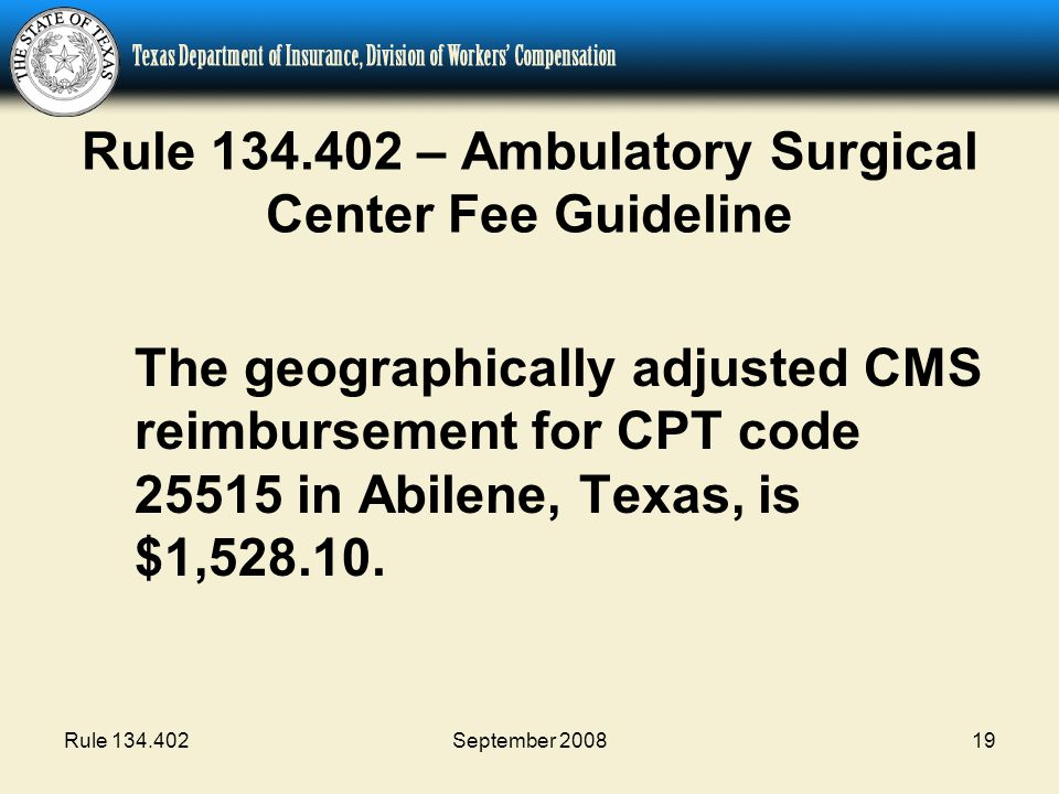Rule 134.402September 200819 Rule 134.402 – Ambulatory Surgical Center Fee Guideline The geographically adjusted CMS reimbursement for CPT code 25515
