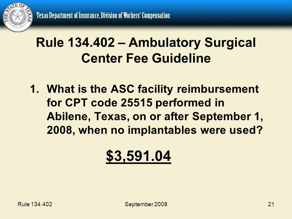 Rule 134.402September 200821 Rule 134.402 – Ambulatory Surgical Center Fee Guideline 1.What is the ASC facility reimbursement for CPT code 25515 performed in Abilene, Texas, on or after September 1, 2008, when no implantables were used.