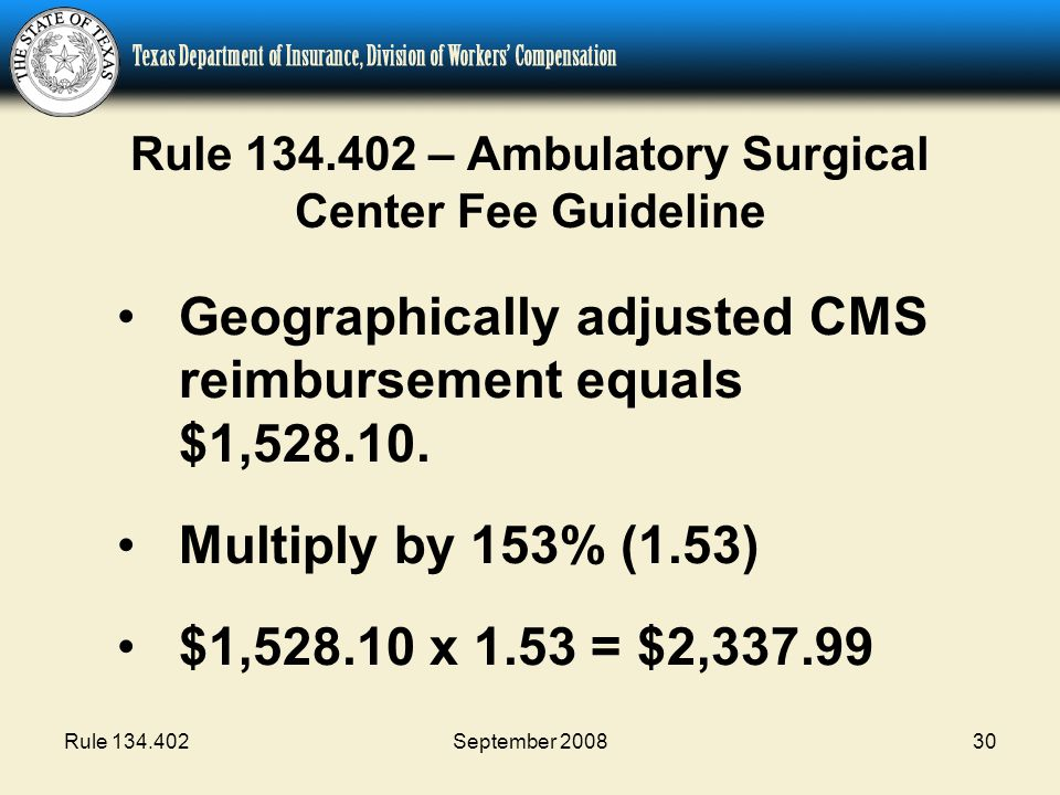 Rule 134.402September 200830 Rule 134.402 – Ambulatory Surgical Center Fee Guideline Geographically adjusted CMS reimbursement equals $1,528.10. Multi