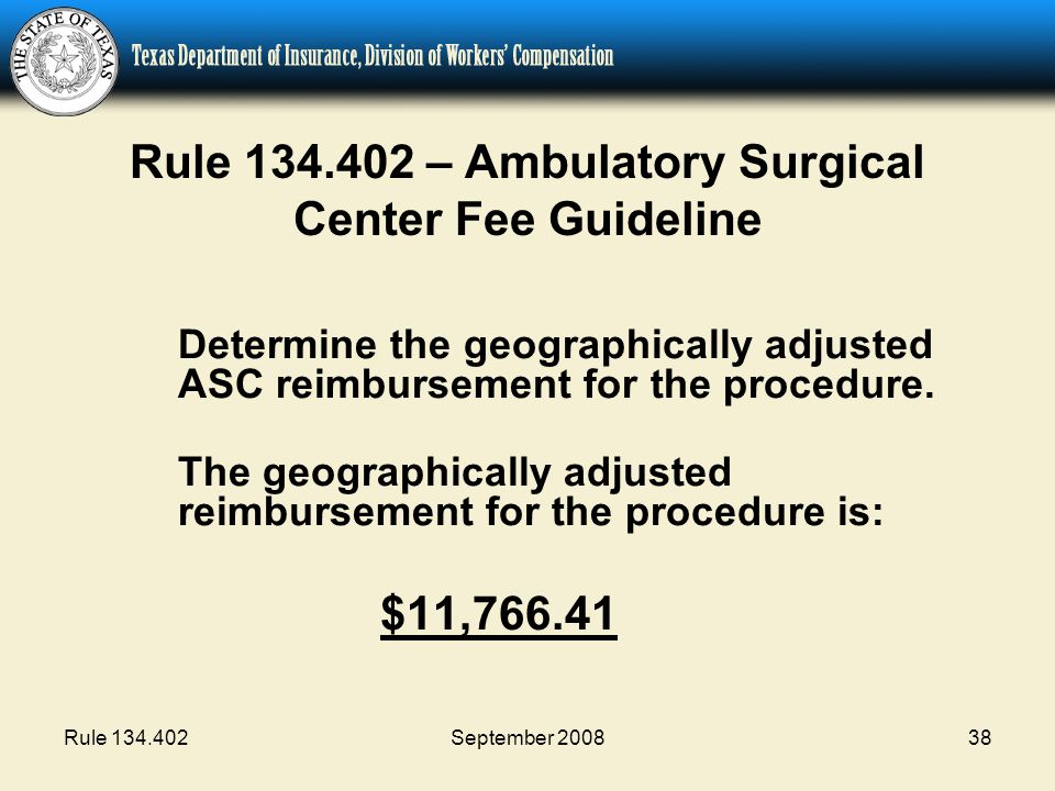 Rule 134.402September 200838 Rule 134.402 – Ambulatory Surgical Center Fee Guideline Determine the geographically adjusted ASC reimbursement for the procedure.