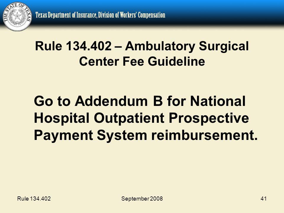 Rule 134.402September 200841 Rule 134.402 – Ambulatory Surgical Center Fee Guideline Go to Addendum B for National Hospital Outpatient Prospective Payment System reimbursement.