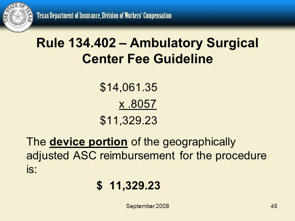 September 200845 Rule 134.402 – Ambulatory Surgical Center Fee Guideline $14,061.35 x.8057 $11,329.23 The device portion of the geographically adjusted ASC reimbursement for the procedure is: $ 11,329.23