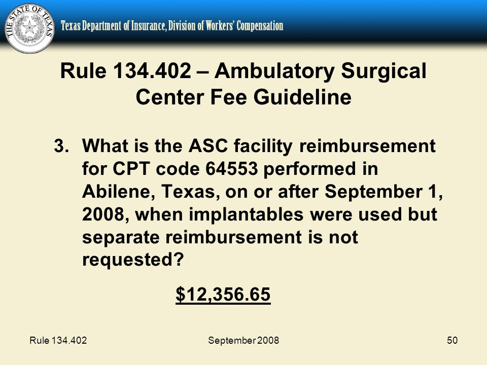 Rule 134.402September 200850 Rule 134.402 – Ambulatory Surgical Center Fee Guideline 3.What is the ASC facility reimbursement for CPT code 64553 performed in Abilene, Texas, on or after September 1, 2008, when implantables were used but separate reimbursement is not requested.