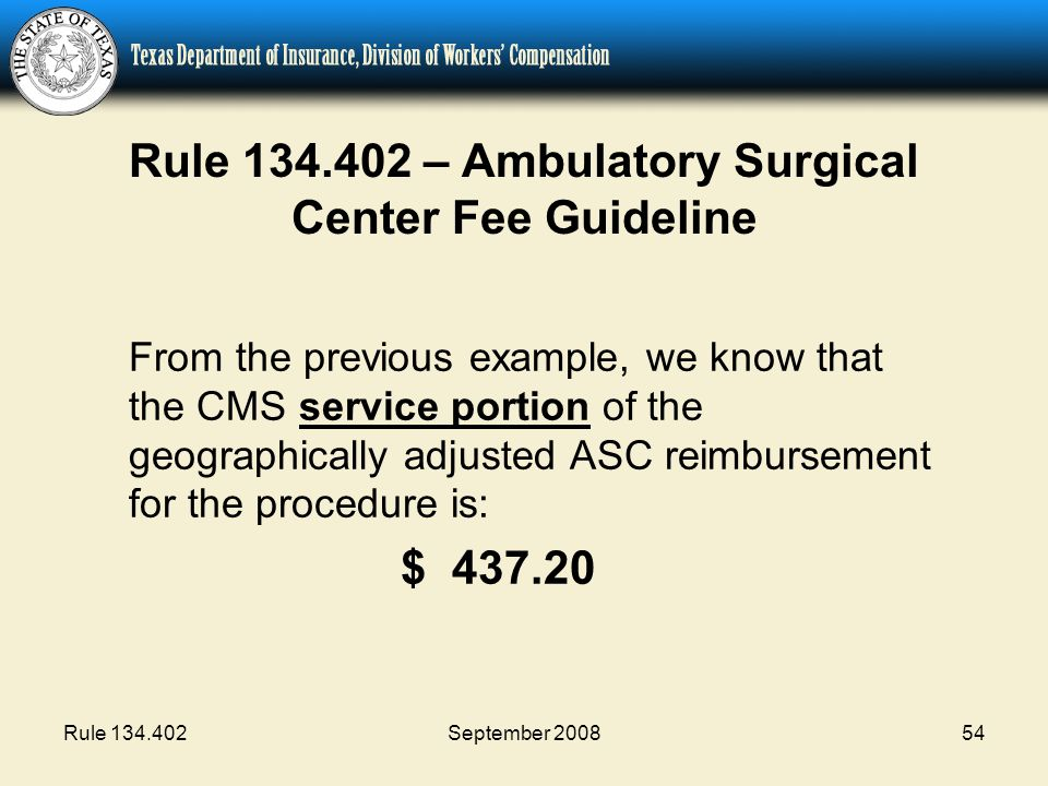 Rule 134.402September 200854 Rule 134.402 – Ambulatory Surgical Center Fee Guideline From the previous example, we know that the CMS service portion of the geographically adjusted ASC reimbursement for the procedure is: $ 437.20