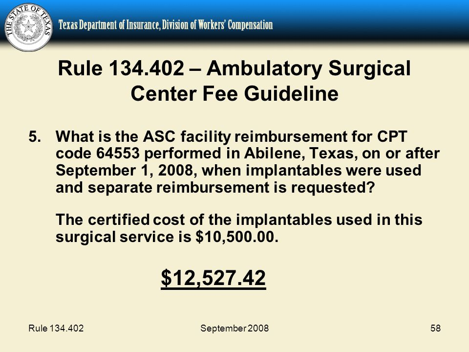 Rule 134.402September 200858 Rule 134.402 – Ambulatory Surgical Center Fee Guideline 5.What is the ASC facility reimbursement for CPT code 64553 performed in Abilene, Texas, on or after September 1, 2008, when implantables were used and separate reimbursement is requested.