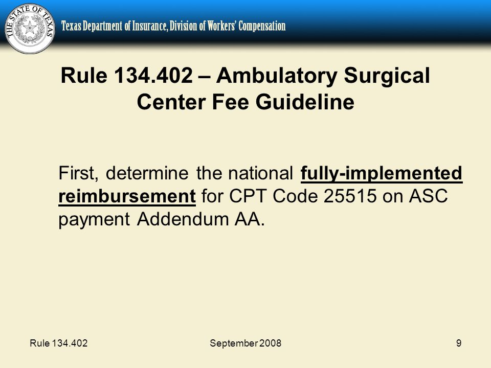 Rule 134.402September 20089 Rule 134.402 – Ambulatory Surgical Center Fee Guideline First, determine the national fully-implemented reimbursement for CPT Code 25515 on ASC payment Addendum AA.