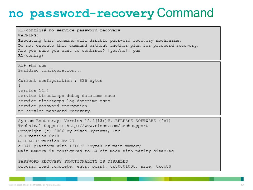 © 2012 Cisco and/or its affiliates. All rights reserved. 104 R1(config)# no service password-recovery WARNING: Executing this command will disable pas