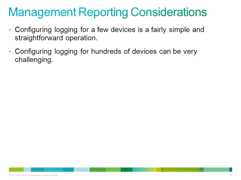 © 2012 Cisco and/or its affiliates. All rights reserved. 106 Configuring logging for a few devices is a fairly simple and straightforward operation. C
