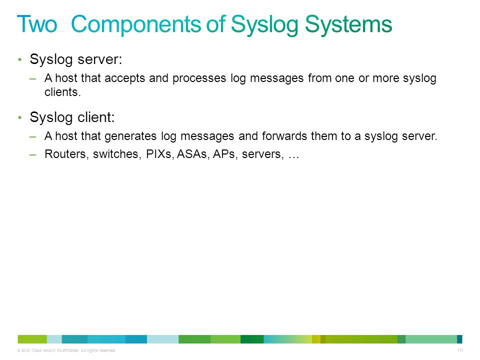 © 2012 Cisco and/or its affiliates. All rights reserved. 113 Syslog server: –A host that accepts and processes log messages from one or more syslog cl