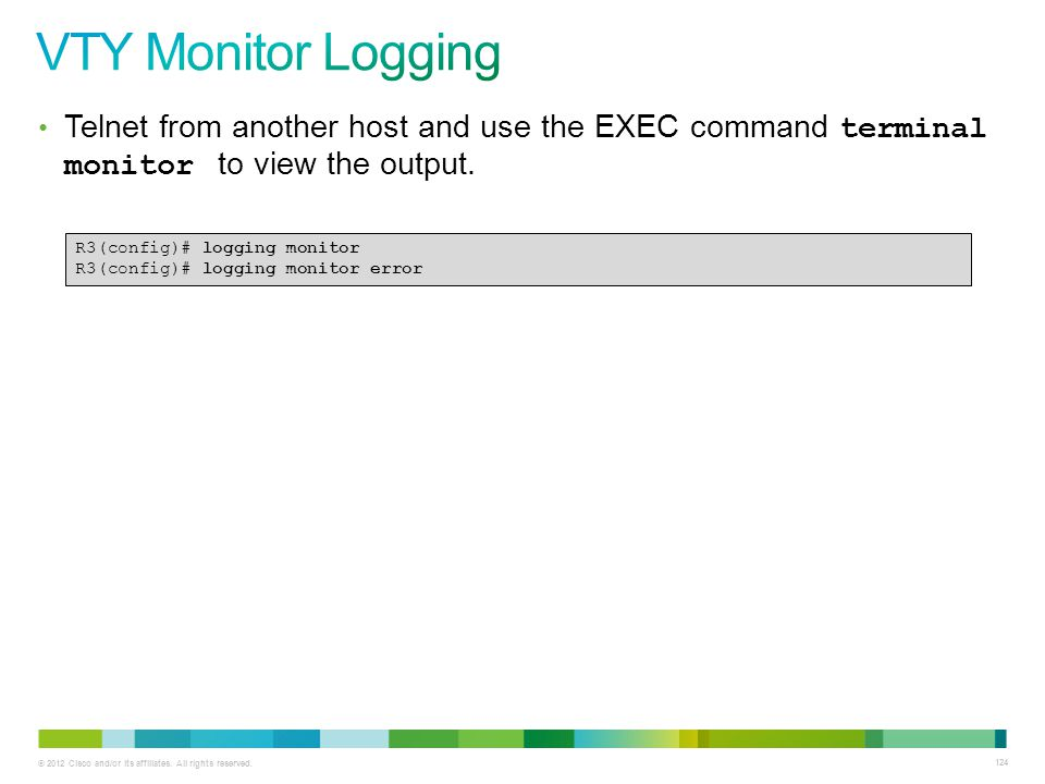 © 2012 Cisco and/or its affiliates. All rights reserved. 124 Telnet from another host and use the EXEC command terminal monitor to view the output. R3