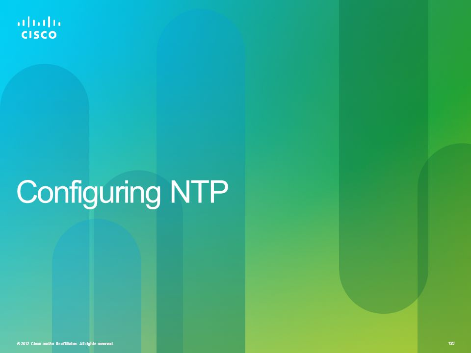 © 2012 Cisco and/or its affiliates. All rights reserved. 129 Configuring NTP