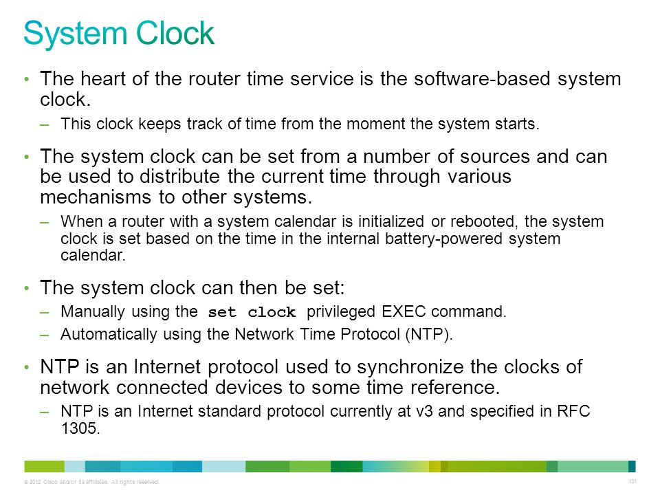 © 2012 Cisco and/or its affiliates. All rights reserved. 131 The heart of the router time service is the software-based system clock. –This clock keep