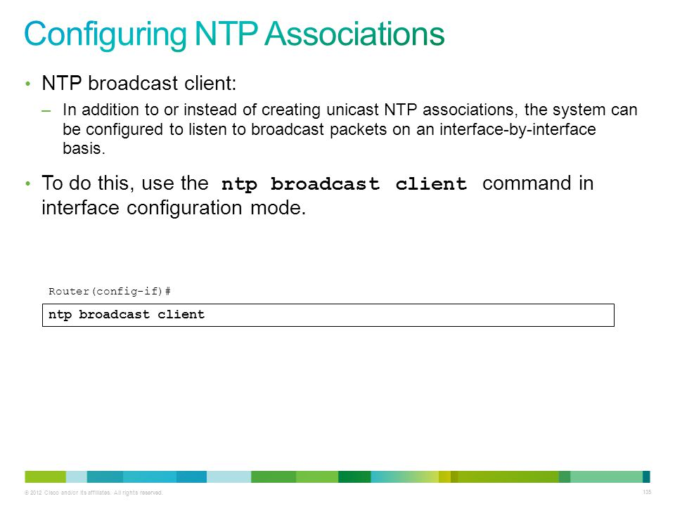 © 2012 Cisco and/or its affiliates. All rights reserved. 135 NTP broadcast client: –In addition to or instead of creating unicast NTP associations, th