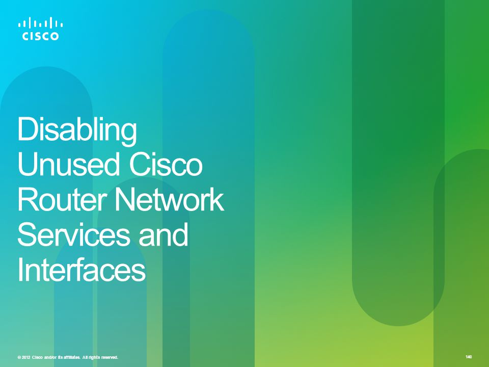 © 2012 Cisco and/or its affiliates. All rights reserved. 140 Disabling Unused Cisco Router Network Services and Interfaces
