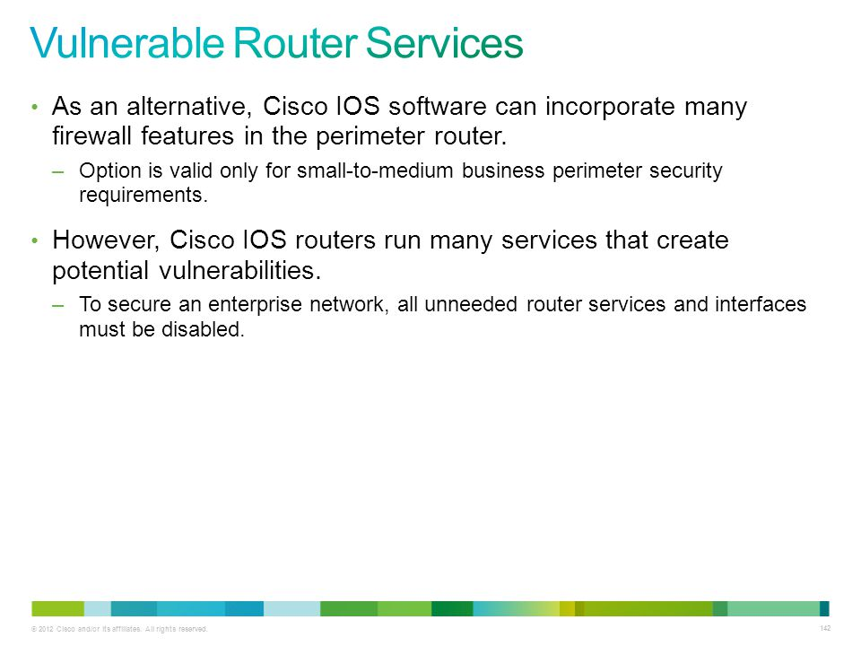 © 2012 Cisco and/or its affiliates. All rights reserved. 142 As an alternative, Cisco IOS software can incorporate many firewall features in the perim