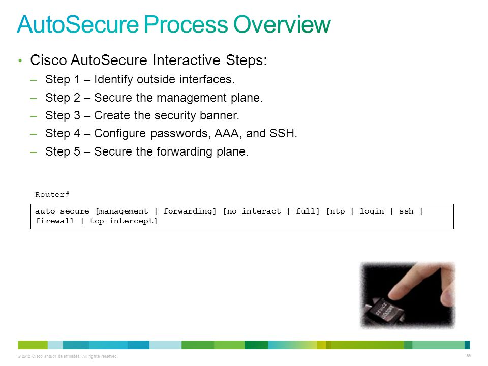 © 2012 Cisco and/or its affiliates. All rights reserved. 159 Cisco AutoSecure Interactive Steps: –Step 1 – Identify outside interfaces. –Step 2 – Secu