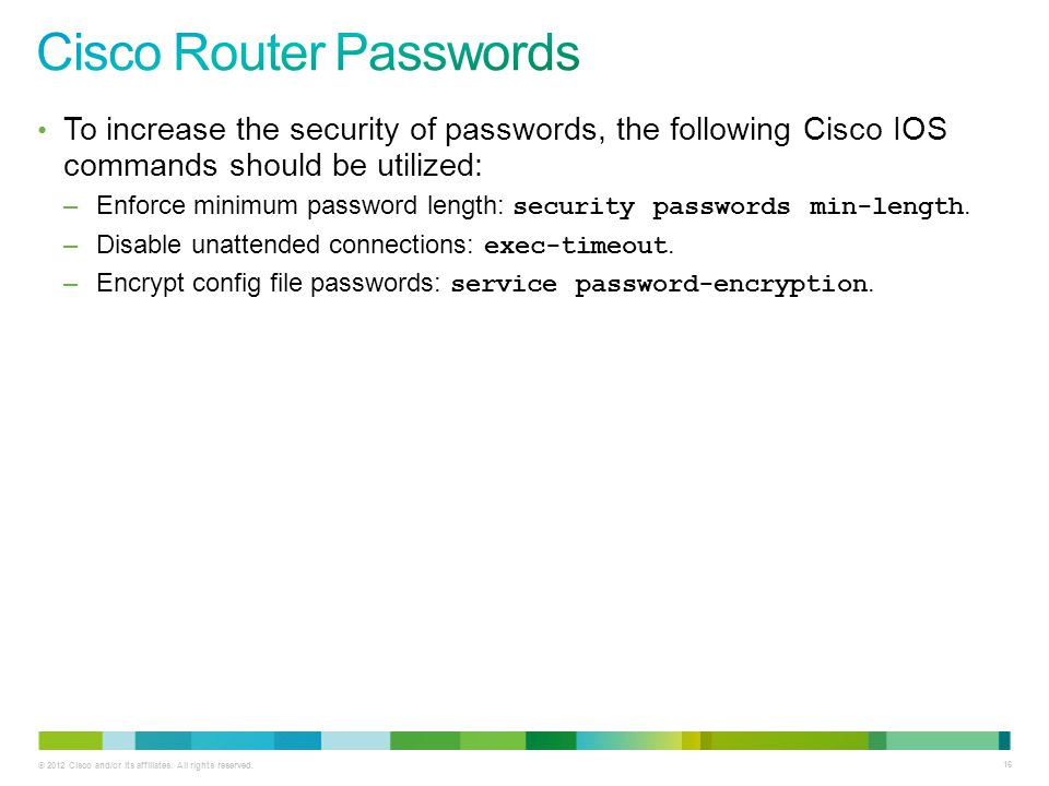 © 2012 Cisco and/or its affiliates. All rights reserved. 16 To increase the security of passwords, the following Cisco IOS commands should be utilized
