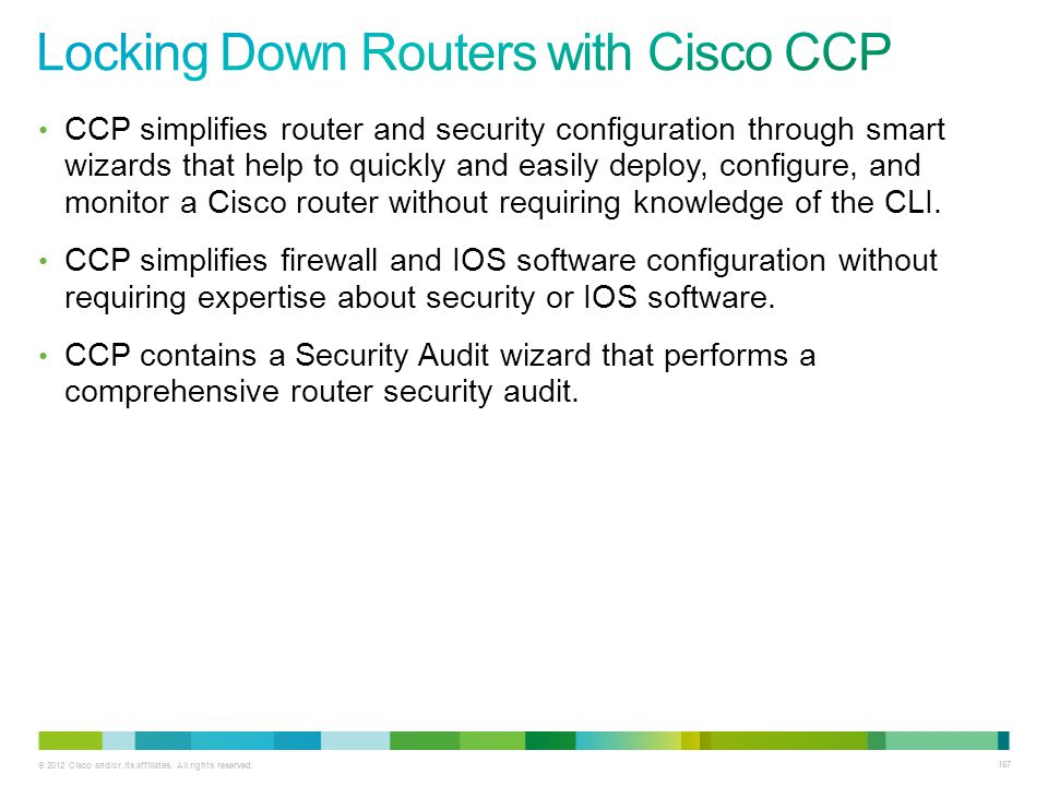 © 2012 Cisco and/or its affiliates. All rights reserved. 167 CCP simplifies router and security configuration through smart wizards that help to quick
