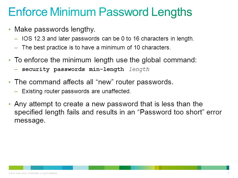 © 2012 Cisco and/or its affiliates. All rights reserved. 17 Make passwords lengthy. –IOS 12.3 and later passwords can be 0 to 16 characters in length.
