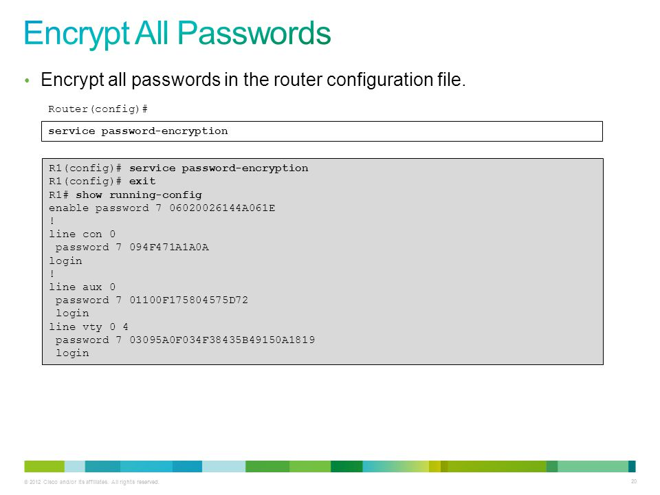 © 2012 Cisco and/or its affiliates. All rights reserved. 20 Encrypt all passwords in the router configuration file. service password-encryption Router