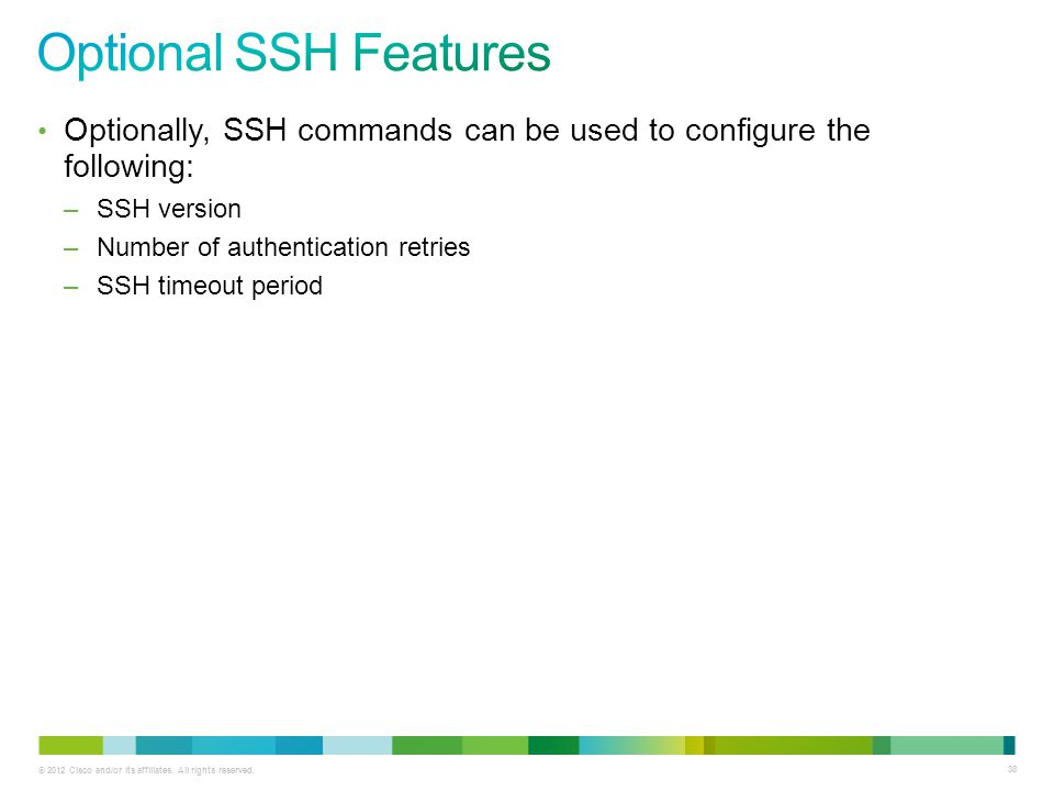 © 2012 Cisco and/or its affiliates. All rights reserved. 38 Optionally, SSH commands can be used to configure the following: –SSH version –Number of a