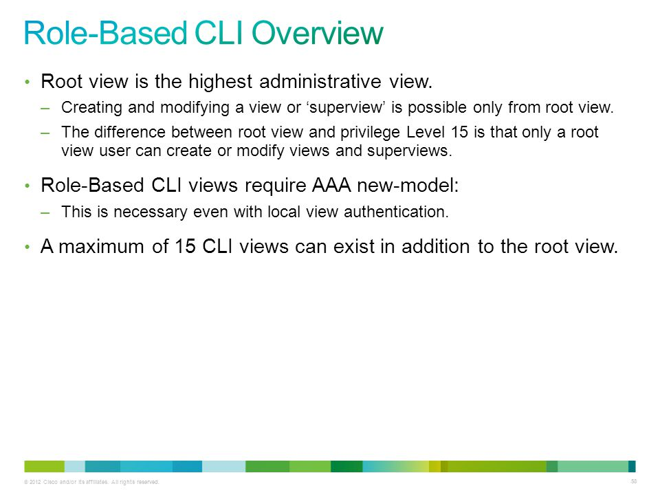 © 2012 Cisco and/or its affiliates. All rights reserved. 58 Root view is the highest administrative view. –Creating and modifying a view or superview