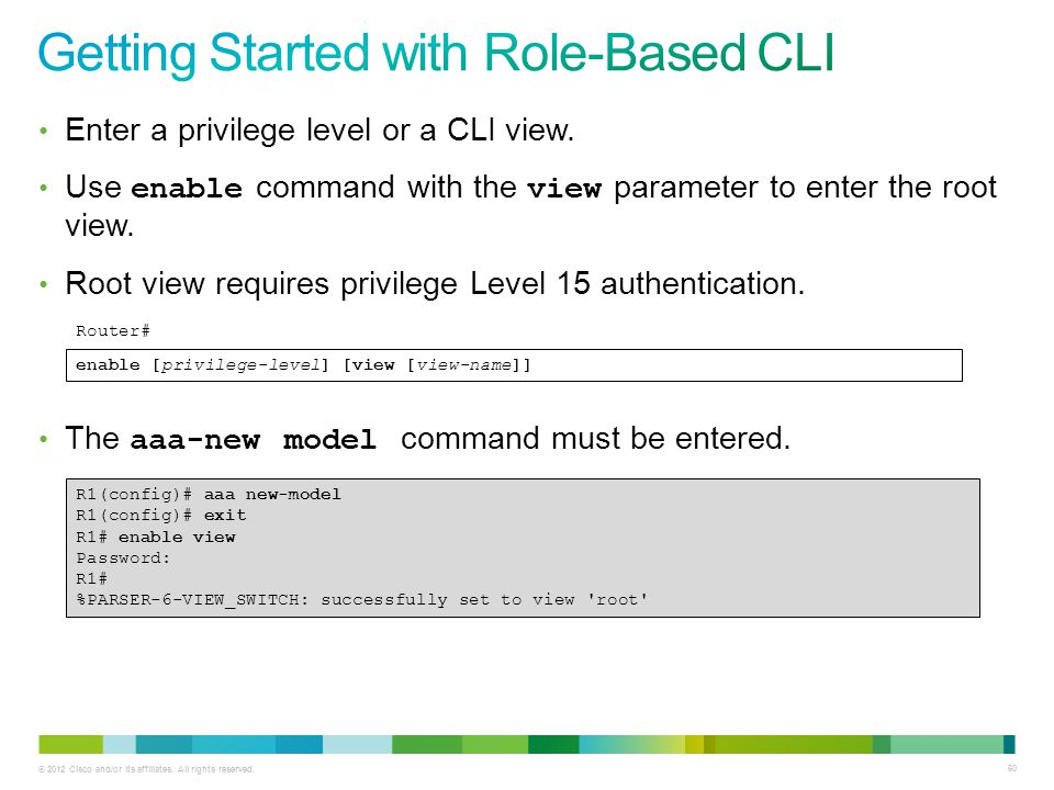© 2012 Cisco and/or its affiliates. All rights reserved. 60 Enter a privilege level or a CLI view. Use enable command with the view parameter to enter