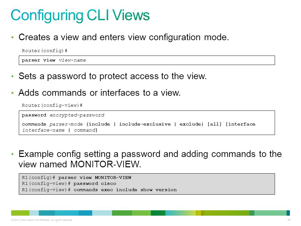© 2012 Cisco and/or its affiliates. All rights reserved. 62 Creates a view and enters view configuration mode. Sets a password to protect access to th