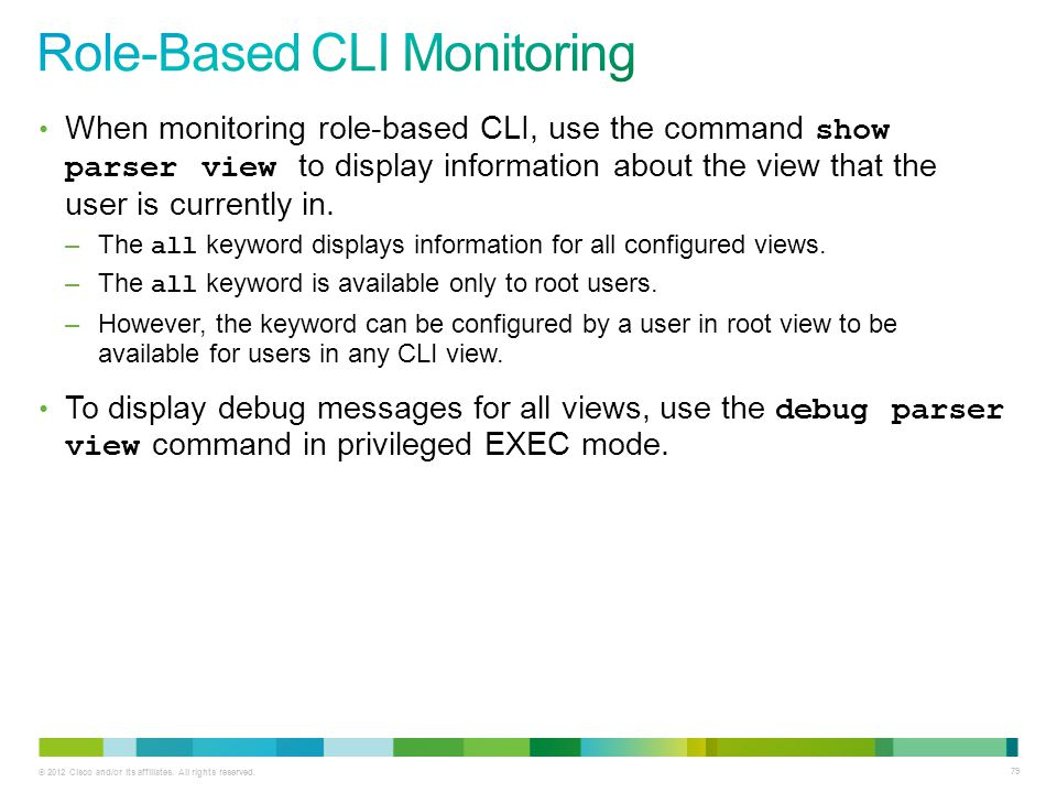 © 2012 Cisco and/or its affiliates. All rights reserved. 79 When monitoring role-based CLI, use the command show parser view to display information ab
