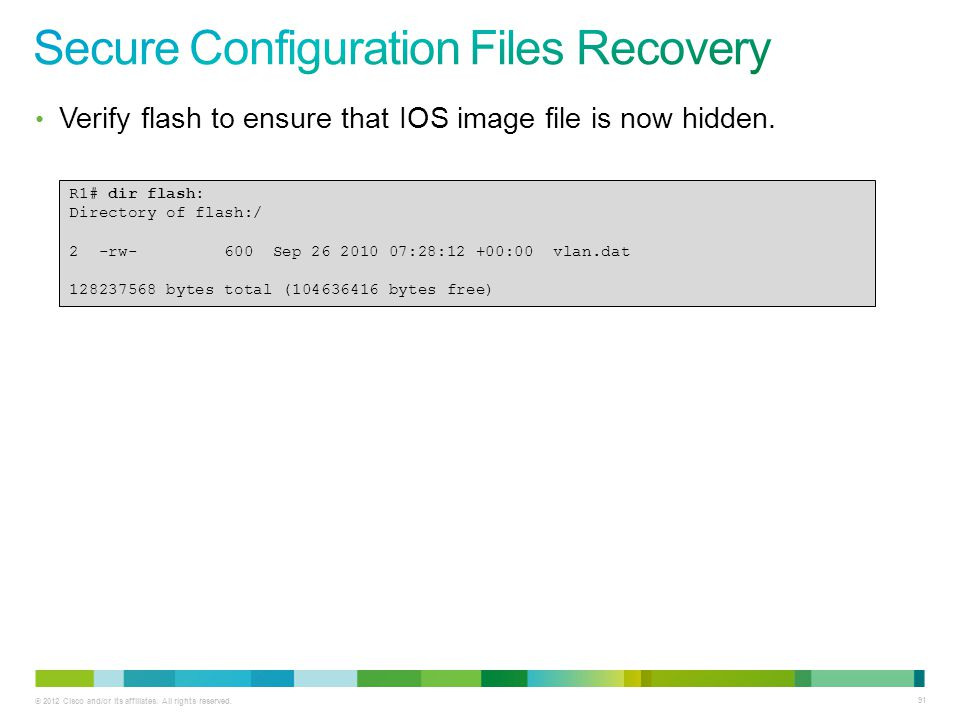 © 2012 Cisco and/or its affiliates. All rights reserved. 91 Verify flash to ensure that IOS image file is now hidden. R1# dir flash: Directory of flas