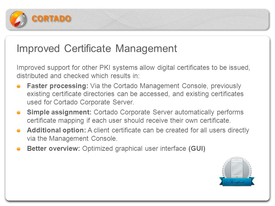 Improved Certificate Management Improved support for other PKI systems allow digital certificates to be issued, distributed and checked which results