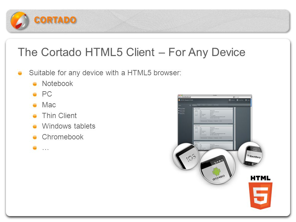 The Cortado HTML5 Client – For Any Device Suitable for any device with a HTML5 browser: Notebook PC Mac Thin Client Windows tablets Chromebook …