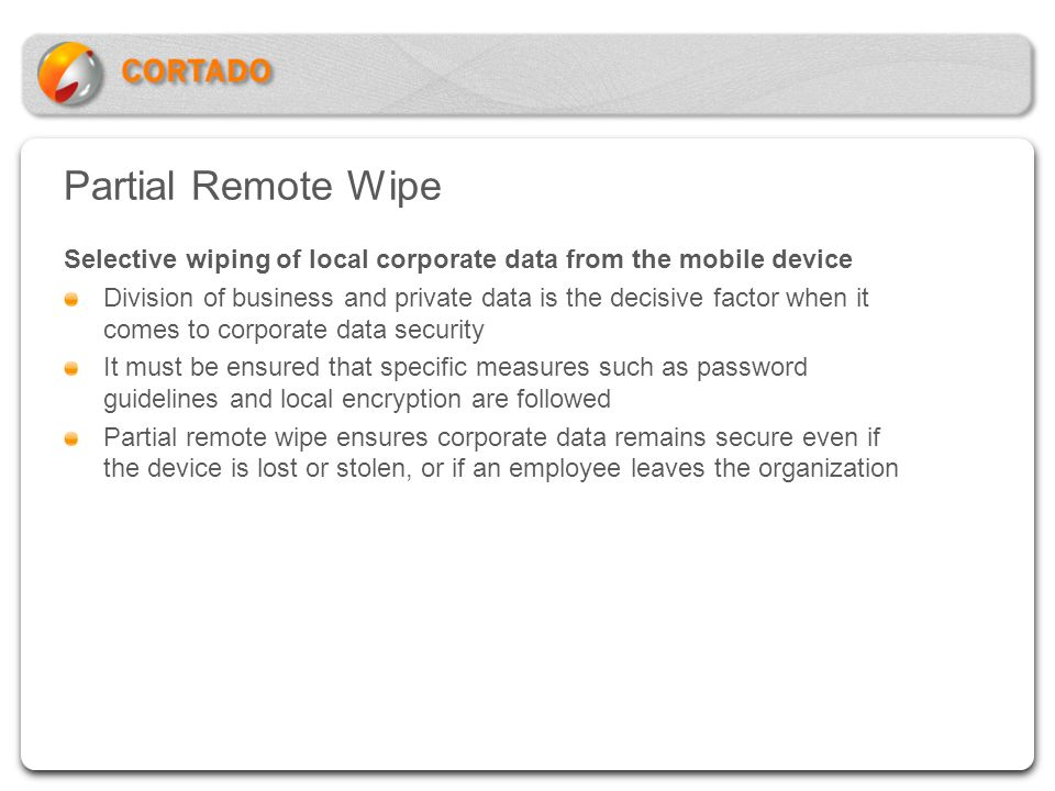Partial Remote Wipe Selective wiping of local corporate data from the mobile device Division of business and private data is the decisive factor when