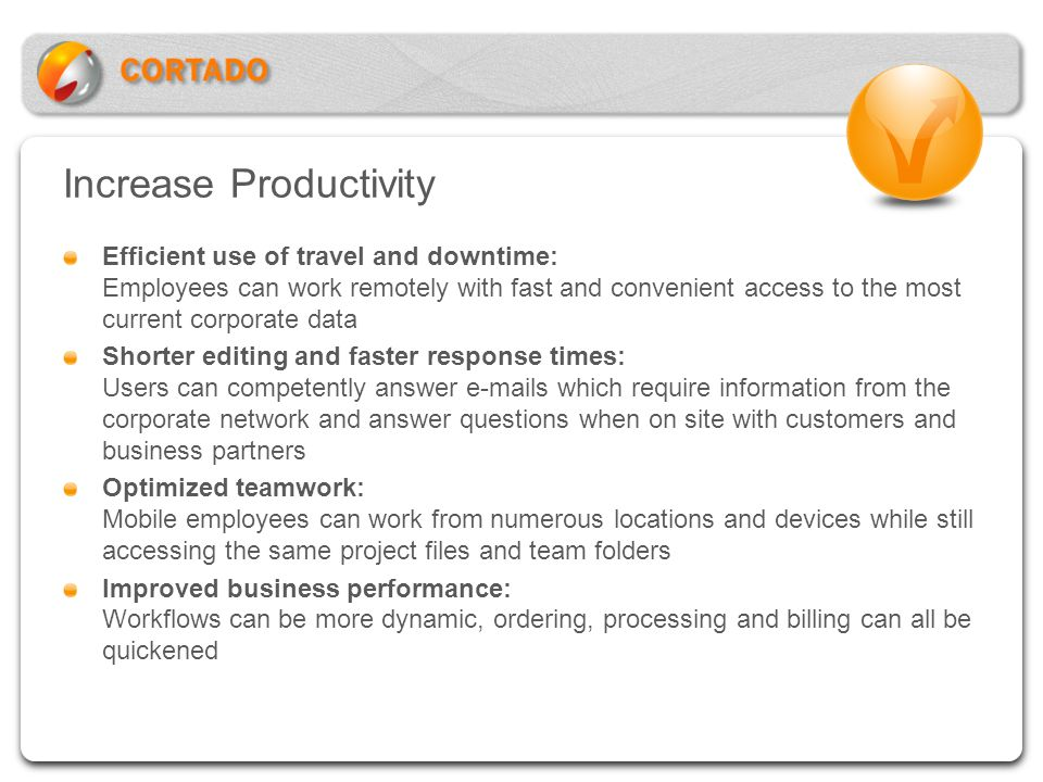 Increase Productivity Efficient use of travel and downtime: Employees can work remotely with fast and convenient access to the most current corporate