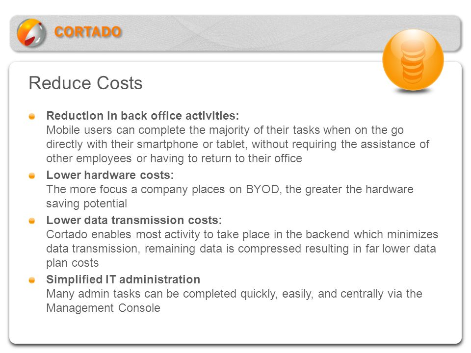Reduce Costs Reduction in back office activities: Mobile users can complete the majority of their tasks when on the go directly with their smartphone