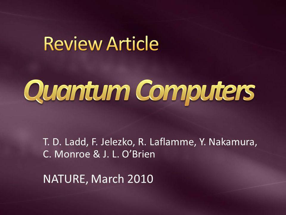 T. D. Ladd, F. Jelezko, R. Laflamme, Y. Nakamura, C. Monroe & J. L. OBrien NATURE, March 2010