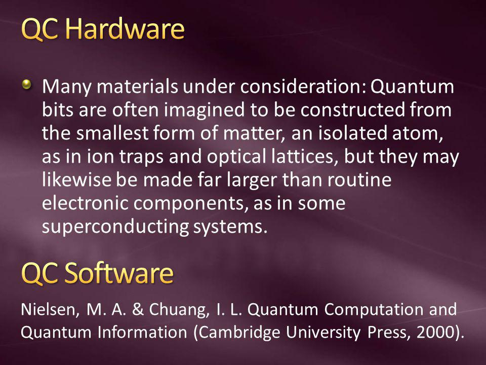 Many materials under consideration: Quantum bits are often imagined to be constructed from the smallest form of matter, an isolated atom, as in ion traps and optical lattices, but they may likewise be made far larger than routine electronic components, as in some superconducting systems.