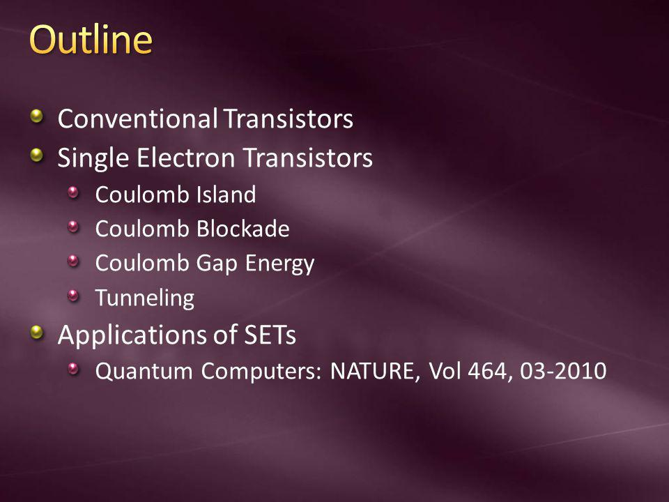 Conventional Transistors Single Electron Transistors Coulomb Island Coulomb Blockade Coulomb Gap Energy Tunneling Applications of SETs Quantum Computers: NATURE, Vol 464, 03-2010