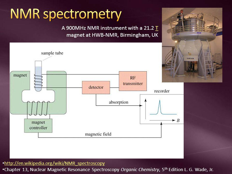 A 900MHz NMR instrument with a 21.2 T magnet at HWB-NMR, Birmingham, UKT http://en.wikipedia.org/wiki/NMR_spectroscopy Chapter 13, Nuclear Magnetic Resonance Spectroscopy Organic Chemistry, 5 th Edition L.