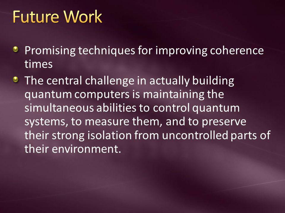 Promising techniques for improving coherence times The central challenge in actually building quantum computers is maintaining the simultaneous abilit