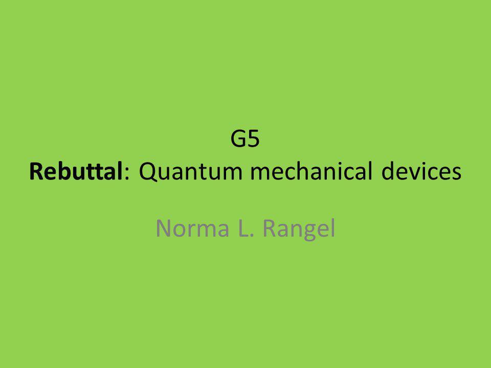 G5 Rebuttal: Quantum mechanical devices Norma L. Rangel