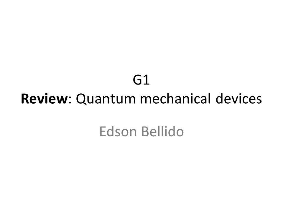 G1 Review: Quantum mechanical devices Edson Bellido