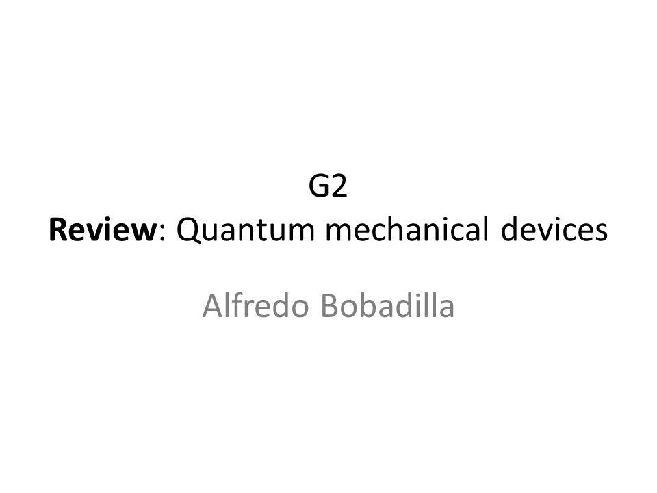 G2 Review: Quantum mechanical devices Alfredo Bobadilla