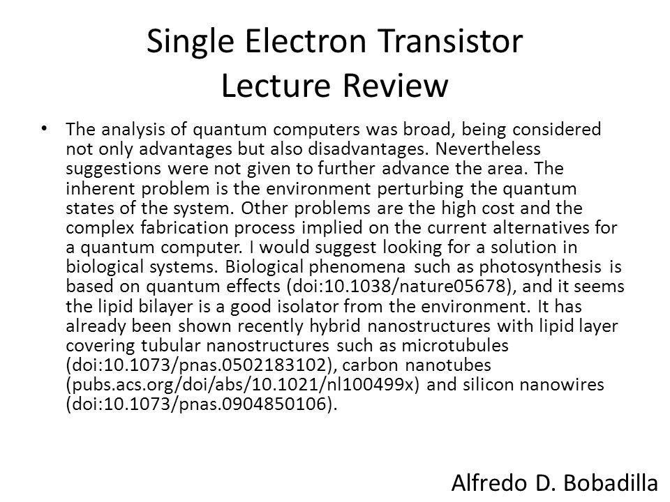 Single Electron Transistor Lecture Review The analysis of quantum computers was broad, being considered not only advantages but also disadvantages.