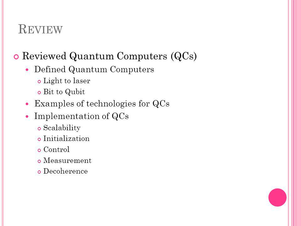 R EVIEW Reviewed Quantum Computers (QCs) Defined Quantum Computers Light to laser Bit to Qubit Examples of technologies for QCs Implementation of QCs Scalability Initialization Control Measurement Decoherence