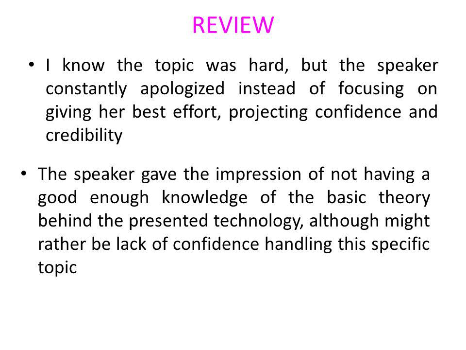 REVIEW I know the topic was hard, but the speaker constantly apologized instead of focusing on giving her best effort, projecting confidence and credibility The speaker gave the impression of not having a good enough knowledge of the basic theory behind the presented technology, although might rather be lack of confidence handling this specific topic