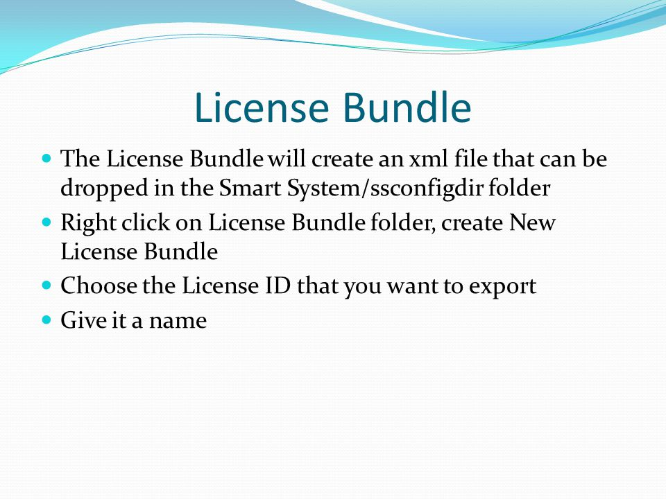 License Bundle The License Bundle will create an xml file that can be dropped in the Smart System/ssconfigdir folder Right click on License Bundle folder, create New License Bundle Choose the License ID that you want to export Give it a name